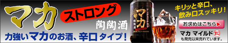 キリッと辛口、飲み口スッキリ!力強いマカのお酒。「マカ ストロング」売れています!甘口タイプ「マカ マイルド」も好評です。